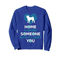 Pug Dog Funny Gift Home Is With Dog Shirts Sweatshirt Royal Blue