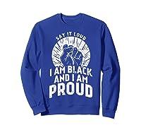 Say It Loud Black Proud Shirt History Month African Pride Sweatshirt Royal Blue