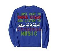 Just Want To Smoke Cigar Listen Christmas Music Shirts Sweatshirt Royal Blue