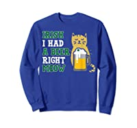 Cat St Patricks Day Shirt Irish I Had A Beer Right Meow Cat Sweatshirt Royal Blue