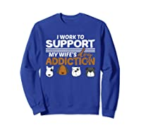 Work To Support My Wife's Dog Addiction Dog Lover Gift Shirts Sweatshirt Royal Blue