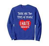 Two Types Of People I Hate Both Sarcastic Funny Ironic Gift Shirts Sweatshirt Royal Blue