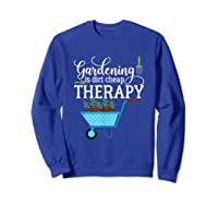 Garden Shirts Gardening Is Dirt Cheap Therapy Plant Lovers T Sweatshirt Royal Blue