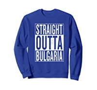 Straight Outta Bulgaria Great Travel Out Gift Idea Shirts Sweatshirt Royal Blue