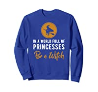 In A World Full Of Princesses Be A Witch Halloween Gift Shirts Sweatshirt Royal Blue
