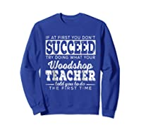 Best Woodshop Tea If At First You Don't Succeed Shirts Sweatshirt Royal Blue