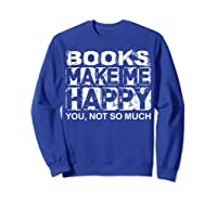 Books Make Me Happy - You, Not So Much T-shirt Sweatshirt Royal Blue