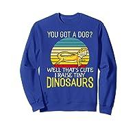 You Got A Dog? I Raise Tiny Dinosaurs Funny Bearded Dragon Premium T-shirt Sweatshirt Royal Blue