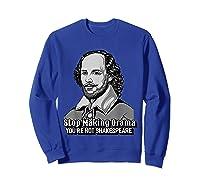 Funny William Shakespeare Stop Making Drama T-shirt Sweatshirt Royal Blue