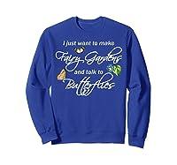 I Just Want Make Fairy Gardens Talk Butterflies Flowers Shirts Sweatshirt Royal Blue