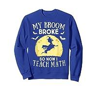 My Broom Broke So Now I Teach Math Tea Halloween Costume T-shirt Sweatshirt Royal Blue