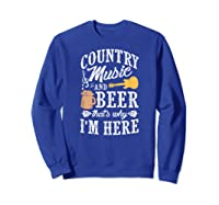 Country Music And Beer That's Why I'm Here T-shirt Sweatshirt Royal Blue