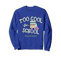 Funny Homeschool Student Gift Too Cool For School Homeschool T-shirt Sweatshirt Royal Blue
