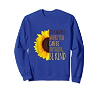 In A World Where You Can Be Anything Be Kind, Kindness Shirts Sweatshirt Royal Blue