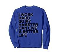 Work Hard So My Hamster Can Live A Better Life Shirts Sweatshirt Royal Blue