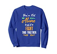 You're Not Alone We'll Fight This Together Friends Support Shirts Sweatshirt Royal Blue