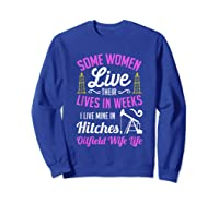 An Oilfield Wife Lives Her Life Not In Weeks But In Hitches Shirts Sweatshirt Royal Blue