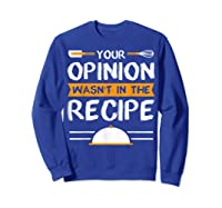 Sarcastic Chef Gift, Your Opinion Wasn\\\'t In The Recipe T-shirt Sweatshirt Royal Blue