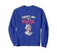 Trust Me I'm A Nurse Shirts Sweatshirt Royal Blue