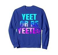 Yeet Or Be Yeeted Funny Dank Meme Cool Trending Saying Shirts Sweatshirt Royal Blue