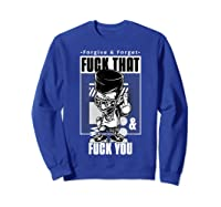 Forgive Forget Fuck That And Fuck You Profanity Quote Shirts Sweatshirt Royal Blue