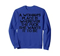 Woman\\\'s Place Is Wherever She Wants Funny Feminist Gift Idea T-shirt Sweatshirt Royal Blue