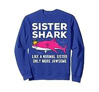 Sister Shark Like A Normal Sister Only More Jawsome Gift T-shirt Sweatshirt Royal Blue