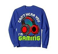 Can\\\'t Hear You I\\\'m Gaming Gamer Gamers Funny Saying T-shirt Sweatshirt Royal Blue
