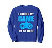 I Paused My Game To Be Here Funny Gamer Shirt Sweatshirt Royal Blue
