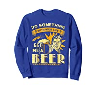 Funny Get Me A Beer Retro Do Something With Your Life Shirts Sweatshirt Royal Blue