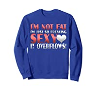 I'm Not Fat I'm Just So Freakin Sexy It Overflows Shirts Sweatshirt Royal Blue