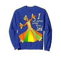 Praise Dance, I Will Dance Unto The Lord Inspirational Shirts Sweatshirt Royal Blue