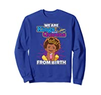 We Are Kings And Queens From Birth Black Girl Magic Gift Shirts Sweatshirt Royal Blue