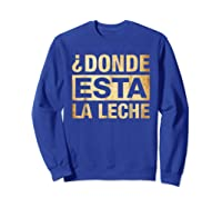 Donde Esta La Leche Where Is The Milk Shirts Sweatshirt Royal Blue