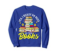 Yes, I Really Do Need All These Books Bookworm Reader T-shirt Sweatshirt Royal Blue