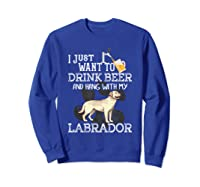 I Just Want To Drink Beer Hang With My Labrador - Retriever T-shirt Sweatshirt Royal Blue