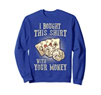 Bought This With Your Money For Poker Fans Shirts Sweatshirt Royal Blue