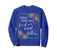 Probably Thinking About Food Or Serial Killers Shirt T-shirt Sweatshirt Royal Blue