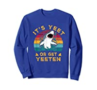 Shark Its Yeet Or Get Yeeten Shirts Sweatshirt Royal Blue