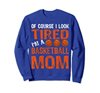 Basketball Player Mom Funny Mother Of Course I\\\'m Tired T-shirt Sweatshirt Royal Blue