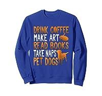 Drink Coffee Make Art Read Books Take Naps Pet Dogs Shirts Sweatshirt Royal Blue