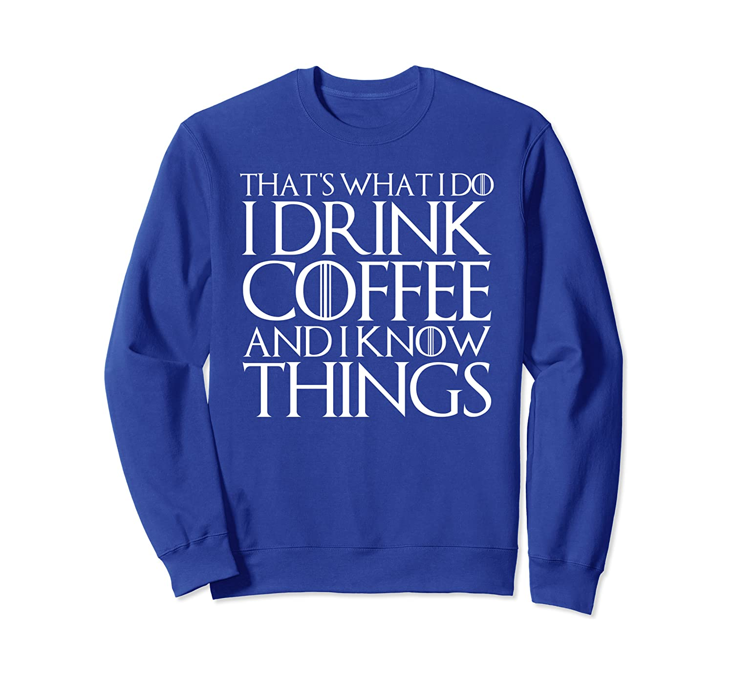 THAT'S WHAT I DO I DRINK COFFEE AND I KNOW THINGS Sweatshirt-Awarplus