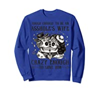 Tough Enough To Be An Asshole\\\'s Wife Crazy To Love Him Gifts T-shirt Sweatshirt Royal Blue