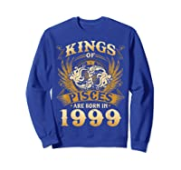 Kings Of Pisces Are Born In 1999 Happy 20th Birthday Shirts Sweatshirt Royal Blue