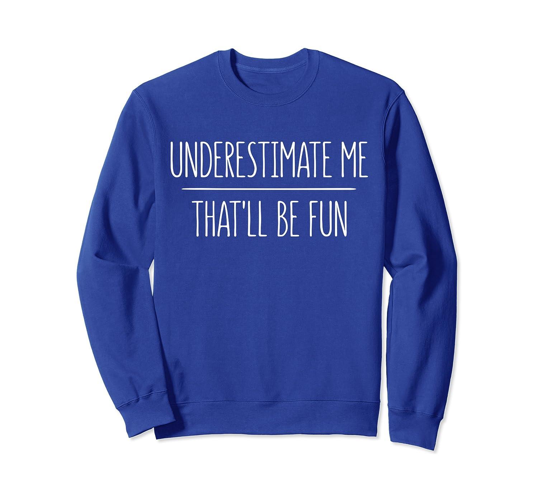 Underestimate Me Thatll Be Fun T-Shirt Sweatshirt