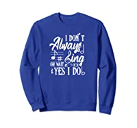 I Don't Always Sing Oh Wait Yes I Do Theater Music Lovers Pullover Shirts Sweatshirt Royal Blue