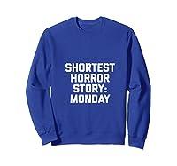 Shortest Horror Story Monday Funny Saying Sarcastic Shirts Sweatshirt Royal Blue