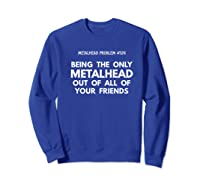Being The Only Metalhead Out Of All Of Your Friends Shirts Sweatshirt Royal Blue