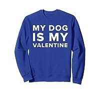 Funny My Dog Is My Valentine Valentine S Day T Shirt Sweatshirt Royal Blue