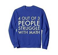 4 Out Of 3 People Struggle With Math T-shirt Geek Nerd Tee Sweatshirt Royal Blue